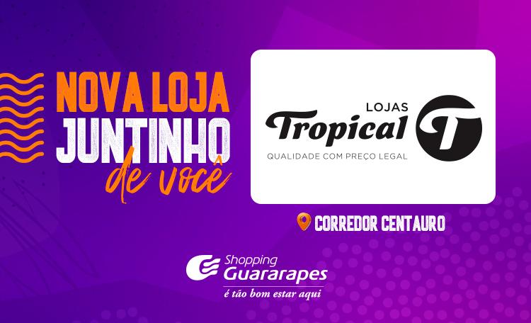 A Lojas Tropical chegou aqui no Guararapes!
